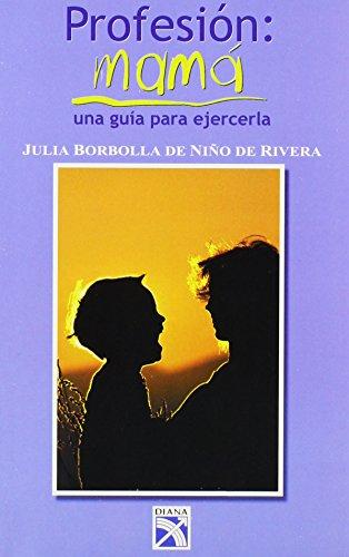 Profesion: Mama : una Guia Para Ejercerla / Profession : Mother : A Guide: una Guia Para Ejercerla (