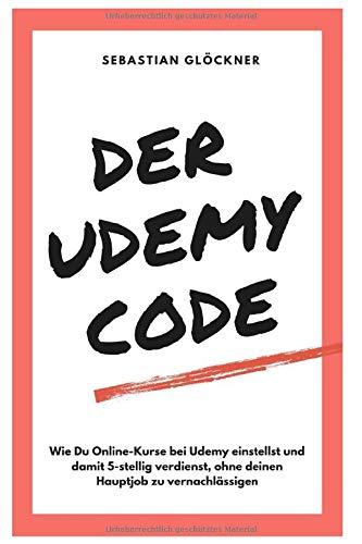 Der Udemy Code: Wie Du Online-Kurse bei Udemy einstellst und damit 5-stellig verdienst, ohne deinen Hauptjob zu vernachlässigen