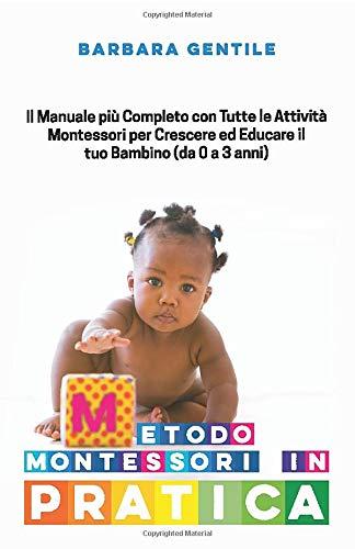 METODO MONTESSORI IN PRATICA: Il Manuale più Completo con Tutte le Attività Montessori per Crescere ed Educare il tuo Bambino (da 0 a 3 anni)
