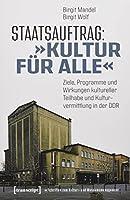 Staatsauftrag: »Kultur fuer alle«: Ziele, Programme und Wirkungen kultureller Teilhabe und Kulturvermittlung in der DDR