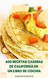 600 Recetas Caseras De California En Un Libro De Cocina : Cocina Casera De California - Sopas, Ensaladas, Panes, Pasta, Sándwiches, Mariscos, Postres, Aves De Corral, Carne, Salsa, Huevos, Arroz