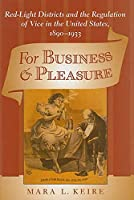 For Business & Pleasure: Red-Light Districts and the Regulation of Vice in the United States, 1890-1933 (Studies in Industry and Society)