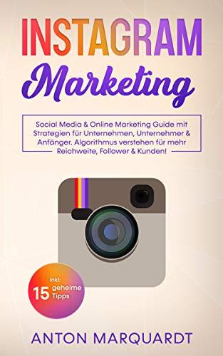 Instagram Marketing: Social Media & Online Marketing Guide mit Strategien für Unternehmen, Unternehmer & Anfänger. Algorithmus verstehen für mehr Reichweite, Follower & Kunden! Inkl: 15 geheime Tipps