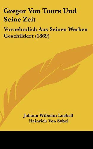 Gregor Von Tours Und Seine Zeit: Vornehmlich Aus Seinen Werken Geschildert (1869)