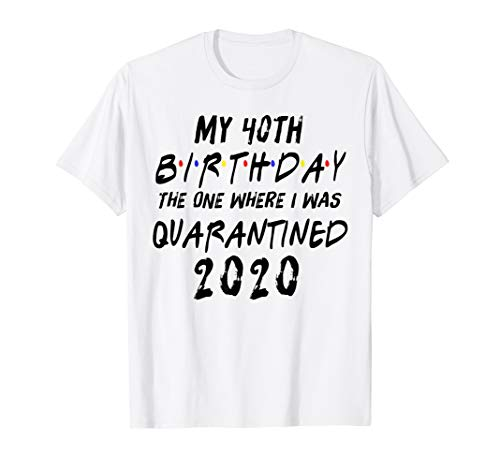 My 40th Birthday The One Where I Was Quarantined 2020 Gift T-Shirt