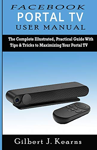 Facebook Portal TV User Manual: The Complete Illustrated, Practical Guide with Tips & Tricks to Maximizing your Portal TV