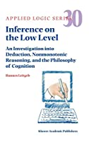 Inference on the Low Level: An Investigation into Deduction, Nonmonotonic Reasoning, and the Philosophy of Cognition (Applied Logic Series)