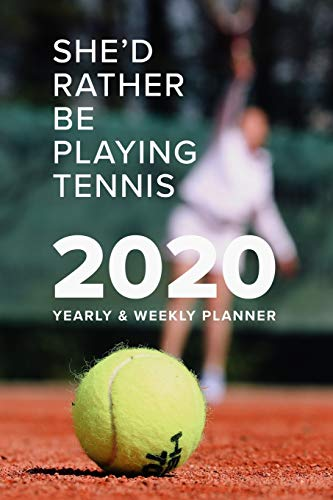She'd Rather Be Playing Tennis 2020 Yearly And Weekly Planner: Week To A Page Gift Organizer For Women