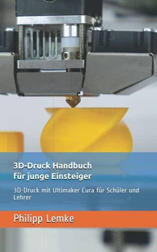 3D-Druck Handbuch für junge Einsteiger: 3D-Druck mit Cura für Schüler und Lehrer
