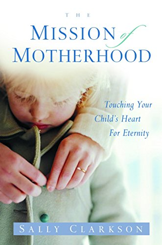 The Mission of Motherhood: Touching Your Child's Heart for Eternity