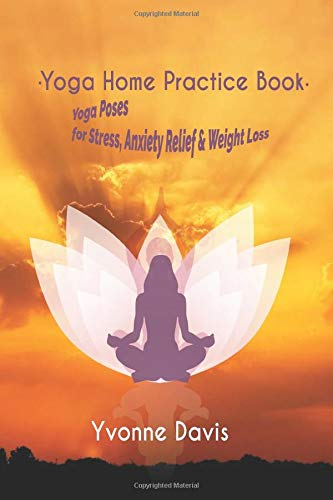 Yoga Home Practice Book: Yoga Poses for Stress, Anxiety Relief & Weight Loss