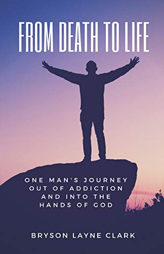 From Death To Life: One Man's Journey Out Of Addiction And In To The Hands Of God