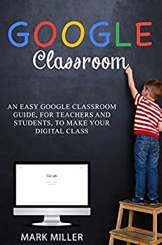 GOOGLE CLASSROOM: Organize Your School Activity in a Simple and Complete Way, Facilitate Virtual Learning and Visualize Your Class Register at Any Time (For Students and Teachers) by [Mark J.  Miller]