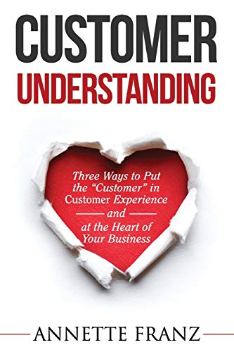 Customer Understanding: Three Ways to Put the 'Customer' in Customer Experience (and at the Heart of Your Business)