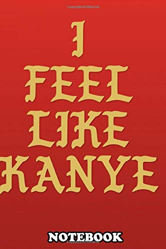 """Notebook: Quote I Feel Like Kanye , Journal for Writing, College Ruled Size 6"""" x 9"""", 110 Pages"""