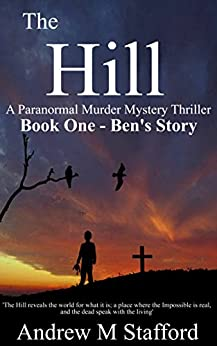 The Hill - Ben's Story (Book One).: A Paranormal Murder Mystery Thriller. (Book One) by [Andrew M Stafford]