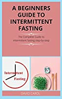 A Beginners Guide to Intermittent Fasting: The Complete Guide to intermittent fasting step-by-step