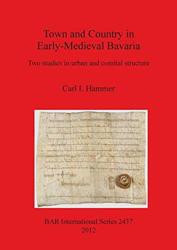 Town and Country in Early-Medieval Bavaria: Wo Studies in Urban and Comital Structure: Two studies in urban and comital structure: 2437