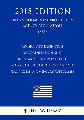 Revisions to Definition of Cogeneration Unit in Clean Air Interstate Rule (CAIR), CAIR Federal Implementation Plans, Clean Air Mercury Rule (CAMR) (US ... Protection Agency Regulation 2018)
