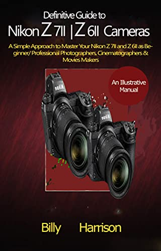 Definitive Guide to Nikon Z 7II & Z 6II Cameras: A Simple Approach to Master Your Nikon Z 7II and Z 6II as Beginner/ Professional Photographers, Cinematographers & Movies Makers (English Edition)