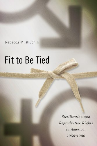 Fit to Be Tied: Sterilization and Reproductive Rights in America, 1950-1980 (Critical Issues in Health and Medicine)