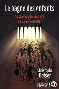 Le bagne des enfants : La colonie pénitentiaire de Belle-Ile-en-mer par Christophe Belser