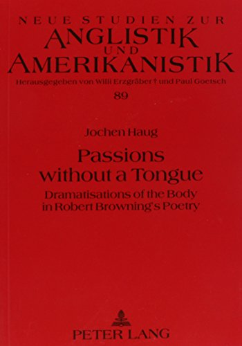 Passions Without a Tongue: Dramatisations of the Body in Robert Browning's Poetry (Neue Studien Zur Anglistik Und Amerikanistik, Band 89)