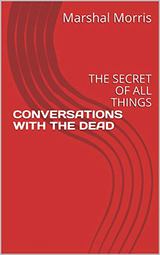 CONVERSATIONS WITH THE DEAD: THE SECRET OF ALL THINGS
