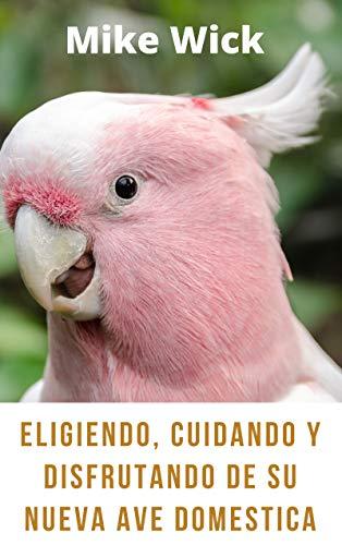 Eligiendo, Cuidando Y Disfrutando De Su Nueva Ave Domestica: Todo Lo Que Debes Saber Para Darle el Mejor Cuidado A Los Pájaros Que Pienses Adaptar