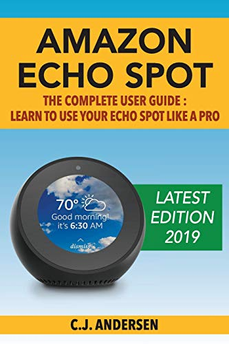 Amazon Echo Spot - The Complete User Guide: Learn to Use Your Echo Spot Like A Pro: 1 (Alexa & Echo Spot Setup, Tips and Tricks)