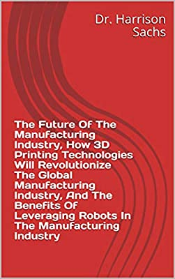 The Future Of The Manufacturing Industry, How 3D Printing Technologies Will Revolutionize The Global Manufacturing Industry, And The Benefits Of Leveraging Robots In The Manufacturing Industry