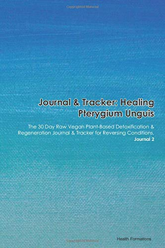 Journal & Tracker: Healing Pterygium Unguis: The 30 Day Raw Vegan Plant-Based Detoxification & Regeneration Journal & Tracker for Reversing Conditions. Journal 2
