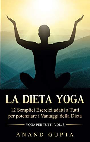 La Dieta Yoga: 12 Semplici Esercizi adatti a Tutti per potenziare i Vantaggi della Dieta - Yoga per Tutti (Vol. 3)