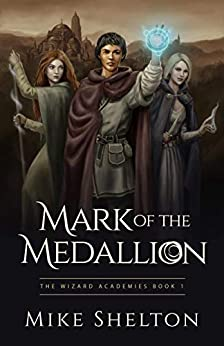 Mark of the Medallion (The Wizard Academies Book 1) by [Mike Shelton]