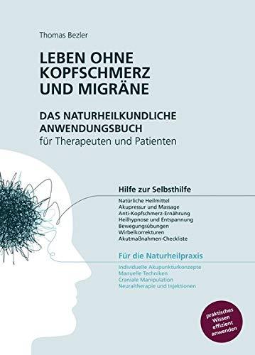 Leben ohne Kopfschmerz und Migräne - Das naturheilkundliche Anwendungsbuch für Therapeuten und Patienten: Hilfe zur Selbsthilfe