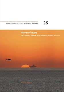 Waves of Hope: The U.S. Navy's Response to the Tsunami in Northern Indonesia: Naval War College Newport Papers 28