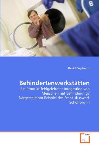 Behindertenwerkstätten: Ein Produkt fehlgeleiteter Integration von Menschen mit Behinderung? Dargestellt am Beispiel des Franziskuswerk Schönbrunn
