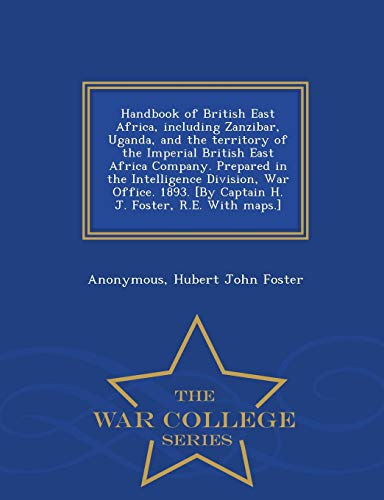 Handbook of British East Africa, Including Zanzibar, Uganda, and the Territory of the Imperial British East Africa Company. Prepared in the ... Foster, R.E. with Maps.] - War College Series