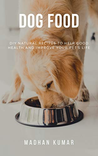 Dog Food : DIY Natural Recipes to Help Good Health and Improve Your Pet's Life: (diy cookbook, dog recipe book, canine nutrition supplements, natural balance vegan dog food)