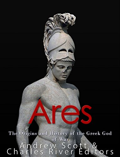 Ares: The Origins and History of the Greek God of War by [Charles River Editors, Andrew Scott]