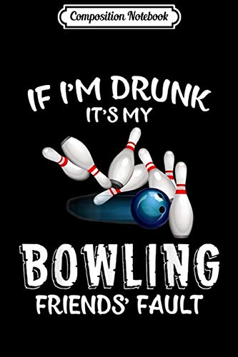 Composition Notebook: If I'm drunk It's My Bowling Friend's Fault - Bowling  Journal/Notebook Blank Lined Ruled 6x9 100 Pages