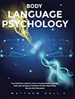 Body Language Psychology: Your Definitive Guide On How To Analyze Body Language And Learn All About The World Of Dark Psychology Secrets And Persuasion