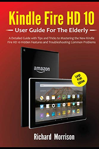 Kindle Fire HD 10 User Guide For The Elderly (Large Print Edition): A Detailed Guide with Tips and Tricks to Mastering the New Kindle Fire HD 10 Hidden Features and Troubleshooting Common Problems
