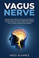 Vagus Nerve: A Healing Power Recipe with Practical and Effective Daily Exercises to Activate the Vagus Nerve; Reduce Anxiety, Depression, Trauma, PTSD, Stress, Relieve Chronic Illness, and Inflammation (Part 1)