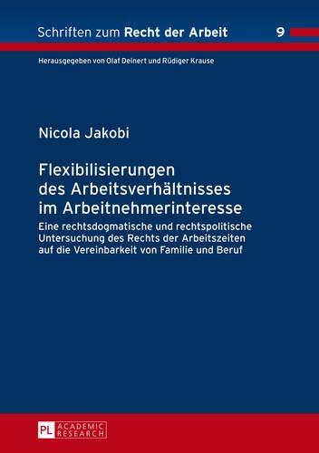 Flexibilisierungen des Arbeitsverhältnisses im Arbeitnehmerinteresse: Eine rechtsdogmatische und rechtspolitische Untersuchung des Rechts der ... (Schriften zum Recht der Arbeit, Band 9)