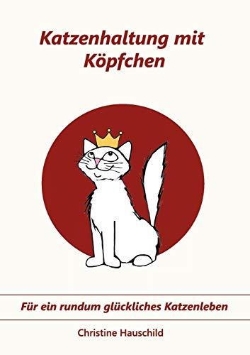 Katzenhaltung mit Köpfchen: Für ein rundum glückliches Katzenleben: Fr ein rundum glckliches Katzenleben