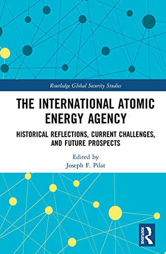 The International Atomic Energy Agency: Historical Reflections, Current Challenges and Future Prospects (Routledge Global Security Studies) (English Edition)
