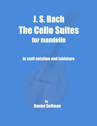 J. S. Bach The Cello Suites for Mandolin: the complete Suites for Unaccompanied Cello transposed and transcribed for mandolin in staff notation and tablature