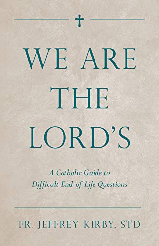 We Are the Lord's: A Catholic Guide to Difficult End-of-Life Questions (Catholic Guide To End Of Life Decisions)