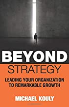 Beyond Strategy: Leading Your Organization To Remarkable Growth